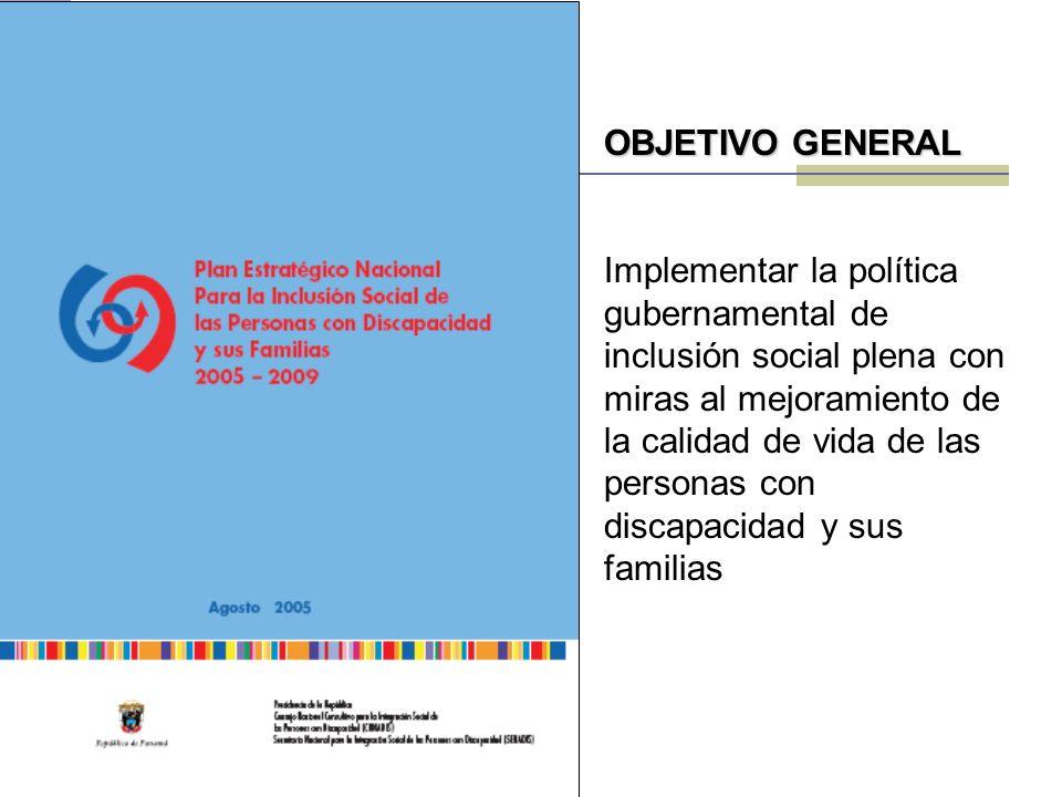 OBJETIVO GENERAL Implementar la política gubernamental de inclusión social plena con miras al mejoramiento de la calidad de vida de las personas con discapacidad y sus familias