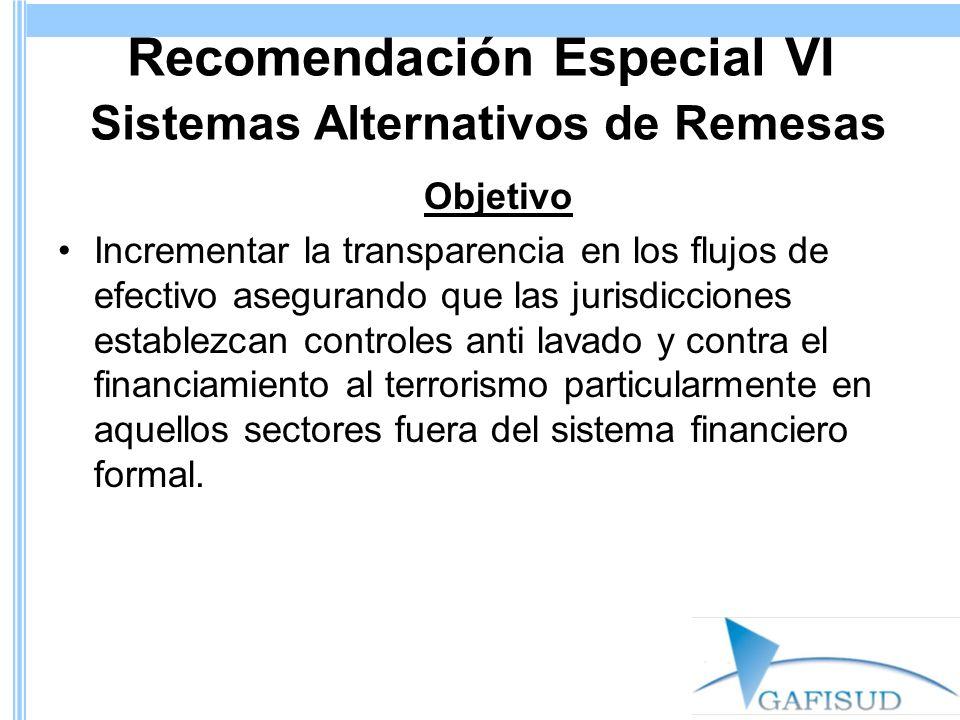 Recomendación Especial VI Sistemas Alternativos de Remesas Objetivo Incrementar la transparencia en los flujos de efectivo asegurando que las jurisdic