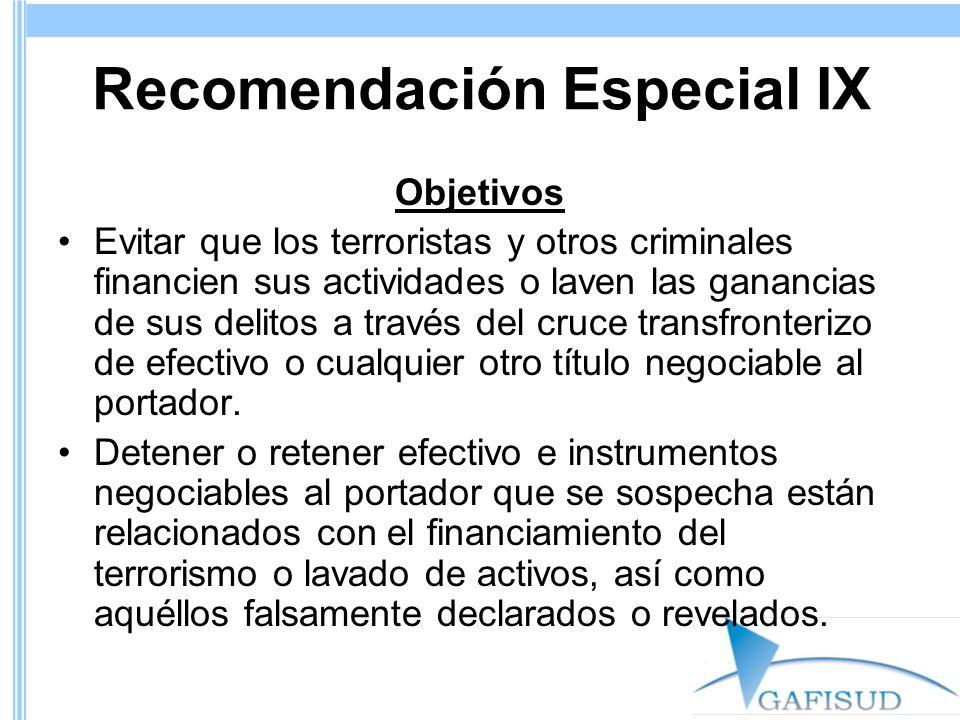 Recomendación Especial IX Objetivos Evitar que los terroristas y otros criminales financien sus actividades o laven las ganancias de sus delitos a través del cruce transfronterizo de efectivo o cualquier otro título negociable al portador.