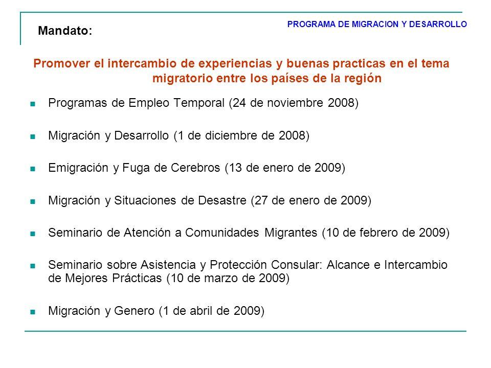 Promover el intercambio de experiencias y buenas practicas en el tema migratorio entre los países de la región Programas de Empleo Temporal (24 de noviembre 2008) Migración y Desarrollo (1 de diciembre de 2008) Emigración y Fuga de Cerebros (13 de enero de 2009) Migración y Situaciones de Desastre (27 de enero de 2009) Seminario de Atención a Comunidades Migrantes (10 de febrero de 2009) Seminario sobre Asistencia y Protección Consular: Alcance e Intercambio de Mejores Prácticas (10 de marzo de 2009) Migración y Genero (1 de abril de 2009) PROGRAMA DE MIGRACION Y DESARROLLO Mandato: