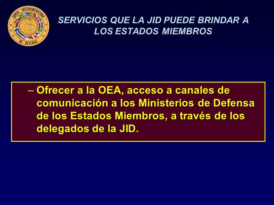 SERVICIOS QUE LA JID PUEDE BRINDAR A LOS ESTADOS MIEMBROS –Ofrecer a la OEA, acceso a canales de comunicación a los Ministerios de Defensa de los Estados Miembros, a través de los delegados de la JID.