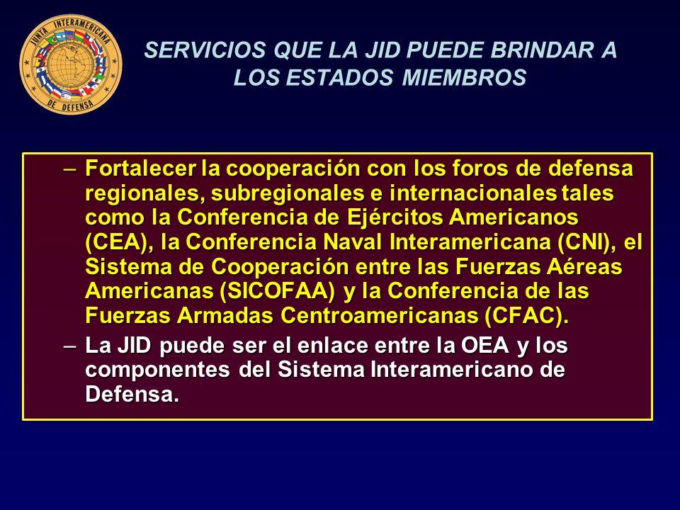 SERVICIOS QUE LA JID PUEDE BRINDAR A LOS ESTADOS MIEMBROS –Fortalecer la cooperación con los foros de defensa regionales, subregionales e internacionales tales como la Conferencia de Ejércitos Americanos (CEA), la Conferencia Naval Interamericana (CNI), el Sistema de Cooperación entre las Fuerzas Aéreas Americanas (SICOFAA) y la Conferencia de las Fuerzas Armadas Centroamericanas (CFAC).