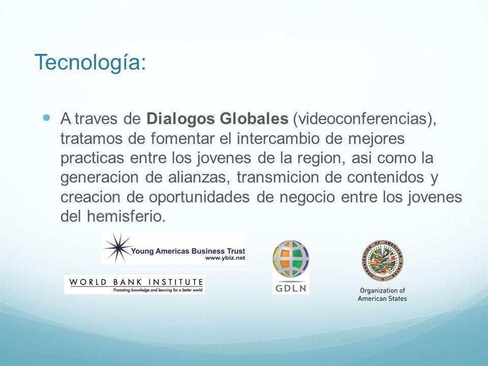 Tecnología: A traves de Dialogos Globales (videoconferencias), tratamos de fomentar el intercambio de mejores practicas entre los jovenes de la region, asi como la generacion de alianzas, transmicion de contenidos y creacion de oportunidades de negocio entre los jovenes del hemisferio.