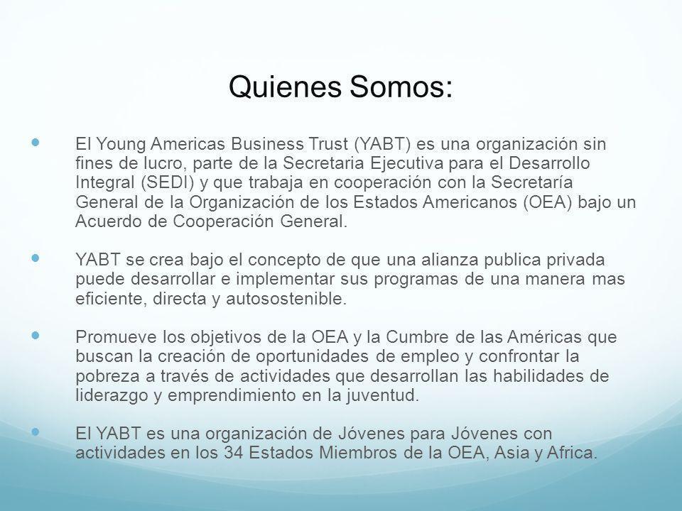 Quienes Somos: El Young Americas Business Trust (YABT) es una organización sin fines de lucro, parte de la Secretaria Ejecutiva para el Desarrollo Integral (SEDI) y que trabaja en cooperación con la Secretaría General de la Organización de los Estados Americanos (OEA) bajo un Acuerdo de Cooperación General.