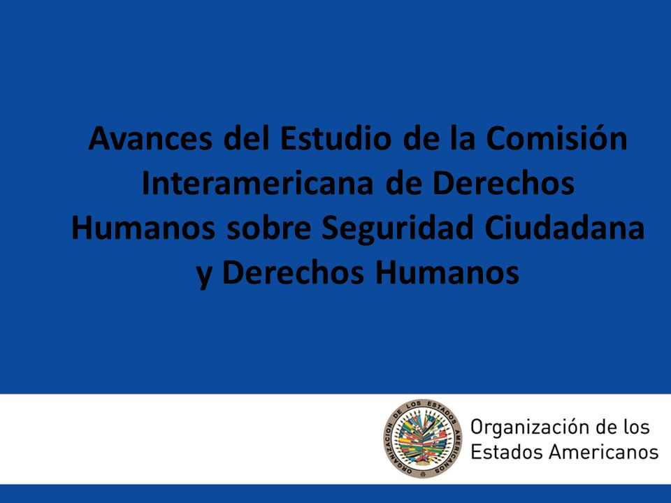 Avances del Estudio de la Comisión Interamericana de Derechos Humanos sobre Seguridad Ciudadana y Derechos Humanos Avance del estudio de la Comisión I