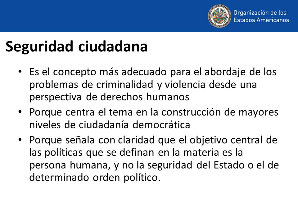 Seguridad ciudadana Es el concepto más adecuado para el abordaje de los problemas de criminalidad y violencia desde una perspectiva de derechos humano