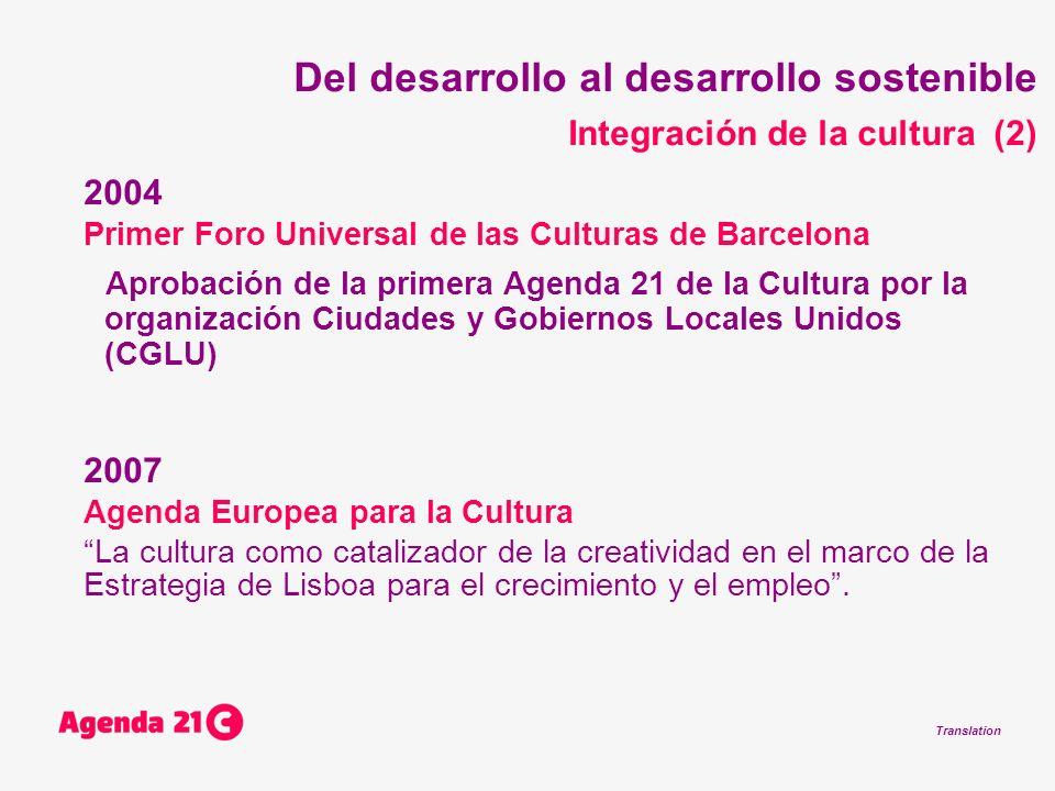 Translation Del desarrollo al desarrollo sostenible Integración de la cultura (2) 2004 Primer Foro Universal de las Culturas de Barcelona Aprobación de la primera Agenda 21 de la Cultura por la organización Ciudades y Gobiernos Locales Unidos (CGLU) 2007 Agenda Europea para la Cultura La cultura como catalizador de la creatividad en el marco de la Estrategia de Lisboa para el crecimiento y el empleo.
