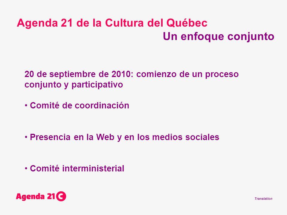 Translation 20 de septiembre de 2010: comienzo de un proceso conjunto y participativo Comité de coordinación Presencia en la Web y en los medios sociales Comité interministerial Agenda 21 de la Cultura del Québec Un enfoque conjunto