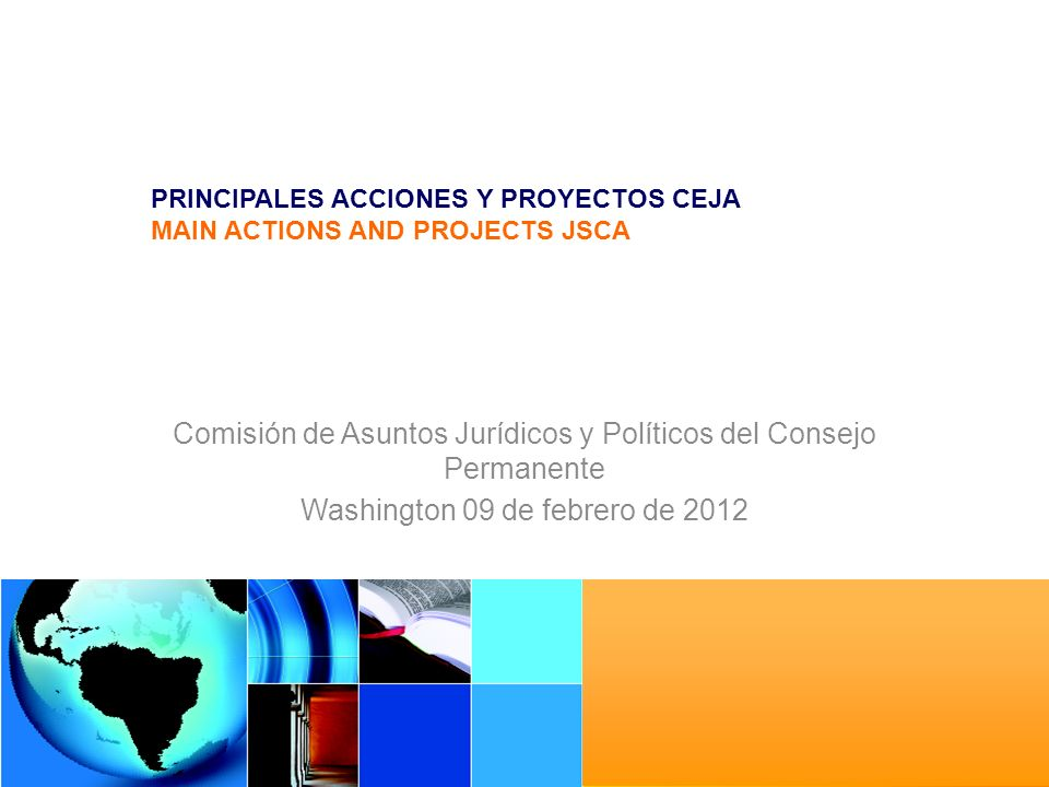 PRINCIPALES ACCIONES Y PROYECTOS CEJA MAIN ACTIONS AND PROJECTS JSCA Comisión de Asuntos Jurídicos y Políticos del Consejo Permanente Washington 09 de febrero de 2012