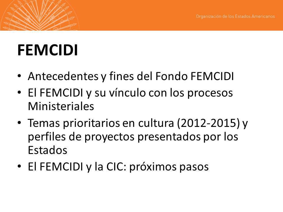 FEMCIDI Antecedentes y fines del Fondo FEMCIDI El FEMCIDI y su vínculo con los procesos Ministeriales Temas prioritarios en cultura (2012-2015) y perfiles de proyectos presentados por los Estados El FEMCIDI y la CIC: próximos pasos