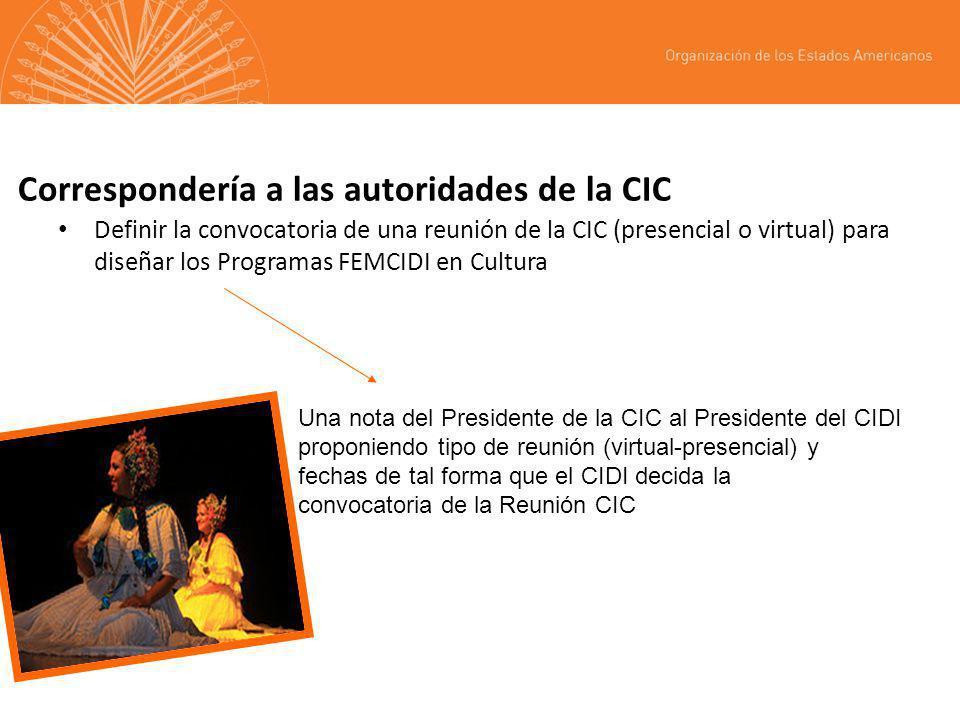 Correspondería a las autoridades de la CIC Definir la convocatoria de una reunión de la CIC (presencial o virtual) para diseñar los Programas FEMCIDI en Cultura Una nota del Presidente de la CIC al Presidente del CIDI proponiendo tipo de reunión (virtual-presencial) y fechas de tal forma que el CIDI decida la convocatoria de la Reunión CIC