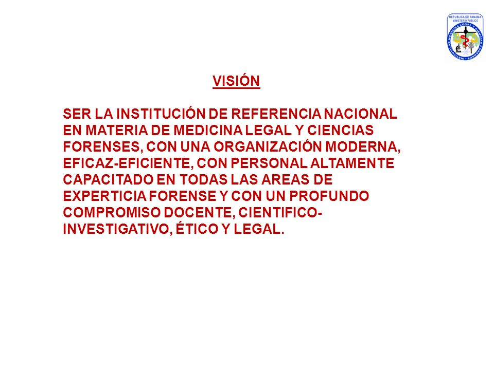 VISIÓN SER LA INSTITUCIÓN DE REFERENCIA NACIONAL EN MATERIA DE MEDICINA LEGAL Y CIENCIAS FORENSES, CON UNA ORGANIZACIÓN MODERNA, EFICAZ-EFICIENTE, CON