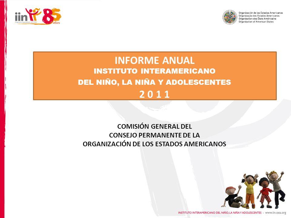 INFORME ANUAL INSTITUTO INTERAMERICANO DEL NIÑO, LA NIÑA Y ADOLESCENTES 2 0 1 1 COMISIÓN GENERAL DEL CONSEJO PERMANENTE DE LA ORGANIZACIÓN DE LOS ESTADOS AMERICANOS