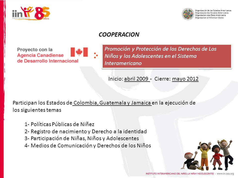 COOPERACION Promoción y Protección de los Derechos de Los Niños y los Adolescentes en el Sistema Interamericano Participan los Estados de Colombia, Guatemala y Jamaica en la ejecución de los siguientes temas 1- Políticas Públicas de Niñez 2- Registro de nacimiento y Derecho a la identidad 3- Participación de Niñas, Niños y Adolescentes 4- Medios de Comunicación y Derechos de los Niños Inicio: abril 2009 - Cierre: mayo 2012