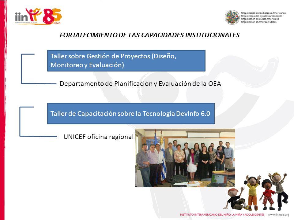 FORTALECIMIENTO DE LAS CAPACIDADES INSTITUCIONALES Departamento de Planificación y Evaluación de la OEA UNICEF oficina regional Taller sobre Gestión de Proyectos (Diseño, Monitoreo y Evaluación) Taller de Capacitación sobre la Tecnología DevInfo 6.0