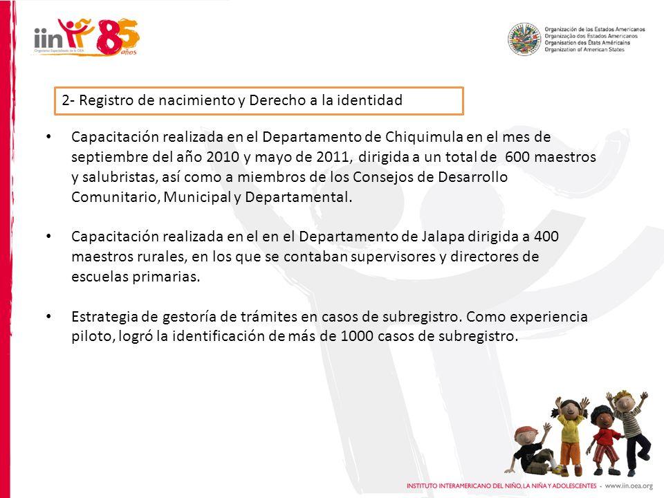 2- Registro de nacimiento y Derecho a la identidad Capacitación realizada en el Departamento de Chiquimula en el mes de septiembre del año 2010 y mayo de 2011, dirigida a un total de 600 maestros y salubristas, así como a miembros de los Consejos de Desarrollo Comunitario, Municipal y Departamental.