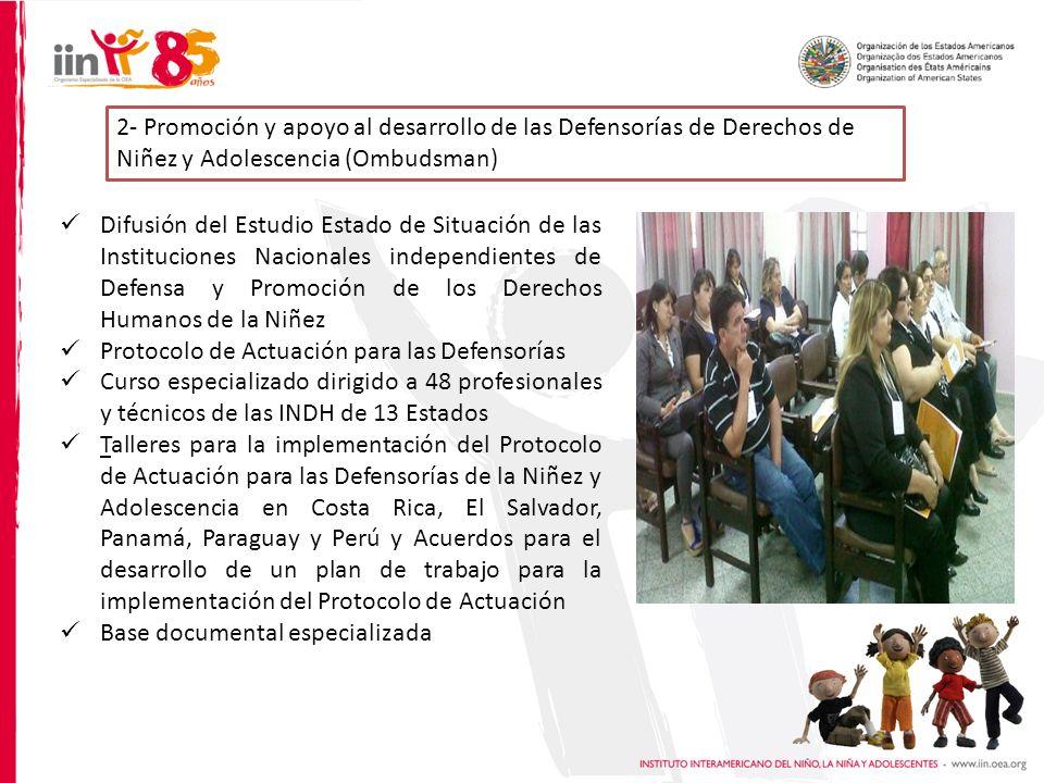 2- Promoción y apoyo al desarrollo de las Defensorías de Derechos de Niñez y Adolescencia (Ombudsman) Difusión del Estudio Estado de Situación de las Instituciones Nacionales independientes de Defensa y Promoción de los Derechos Humanos de la Niñez Protocolo de Actuación para las Defensorías Curso especializado dirigido a 48 profesionales y técnicos de las INDH de 13 Estados Talleres para la implementación del Protocolo de Actuación para las Defensorías de la Niñez y Adolescencia en Costa Rica, El Salvador, Panamá, Paraguay y Perú y Acuerdos para el desarrollo de un plan de trabajo para la implementación del Protocolo de Actuación Base documental especializada