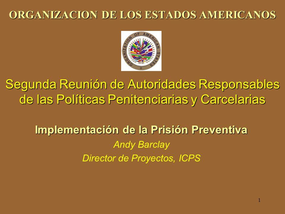1 ORGANIZACION DE LOS ESTADOS AMERICANOS Segunda Reunión de Autoridades Responsables de las Políticas Penitenciarias y Carcelarias Implementación de la Prisión Preventiva Andy Barclay Director de Proyectos, ICPS