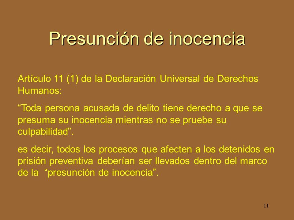 11 Presunción de inocencia Artículo 11 (1) de la Declaración Universal de Derechos Humanos: Toda persona acusada de delito tiene derecho a que se presuma su inocencia mientras no se pruebe su culpabilidad.