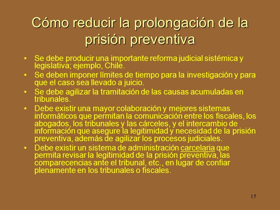 15 Cómo reducir la prolongación de la prisión preventiva Se debe producir una importante reforma judicial sistémica y legislativa; ejemplo, Chile.