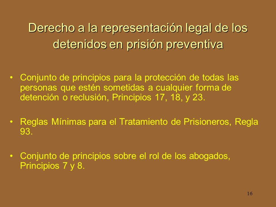 16 Derecho a la representación legal de los detenidos en prisión preventiva Conjunto de principios para la protección de todas las personas que estén sometidas a cualquier forma de detención o reclusión, Principios 17, 18, y 23.