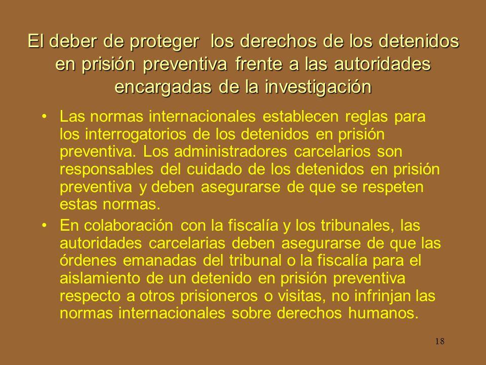 18 El deber de proteger los derechos de los detenidos en prisión preventiva frente a las autoridades encargadas de la investigación Las normas internacionales establecen reglas para los interrogatorios de los detenidos en prisión preventiva.