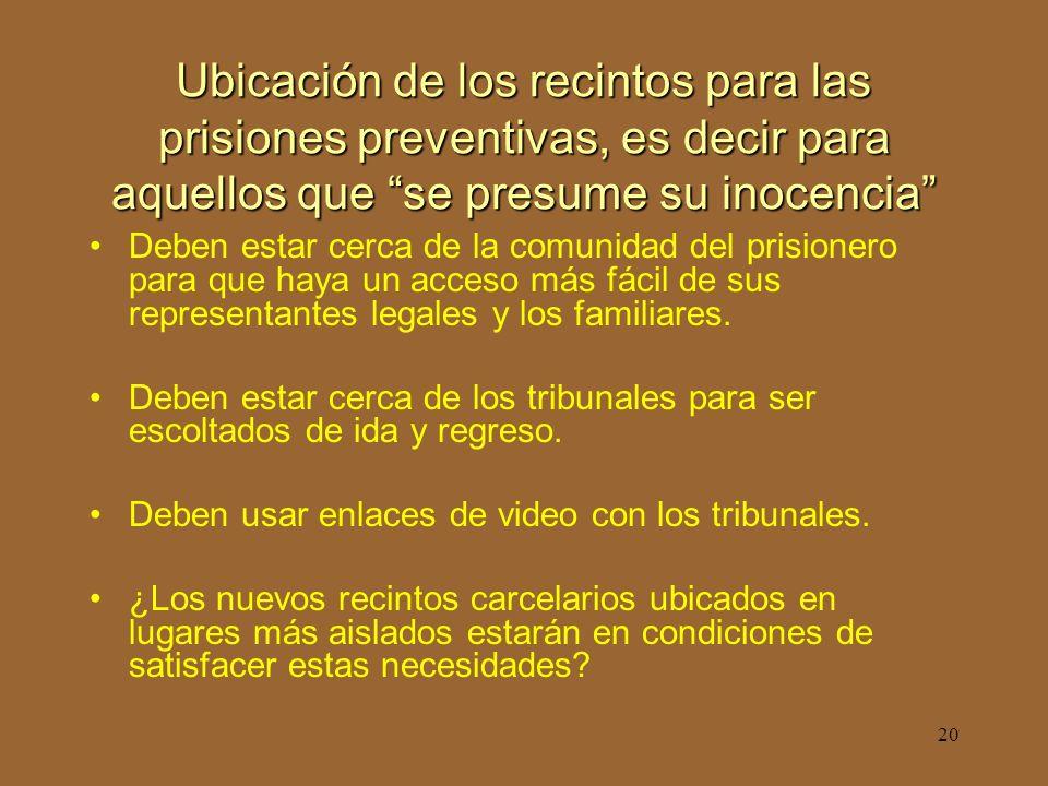 20 Ubicación de los recintos para las prisiones preventivas, es decir para aquellos que se presume su inocencia Deben estar cerca de la comunidad del prisionero para que haya un acceso más fácil de sus representantes legales y los familiares.