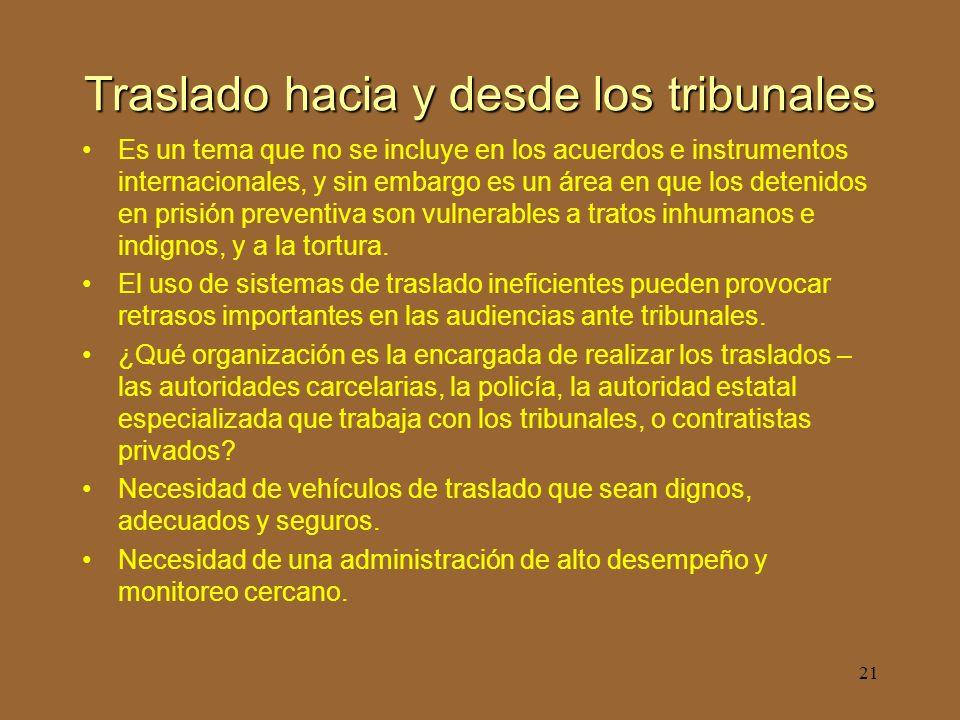 21 Traslado hacia y desde los tribunales Es un tema que no se incluye en los acuerdos e instrumentos internacionales, y sin embargo es un área en que los detenidos en prisión preventiva son vulnerables a tratos inhumanos e indignos, y a la tortura.