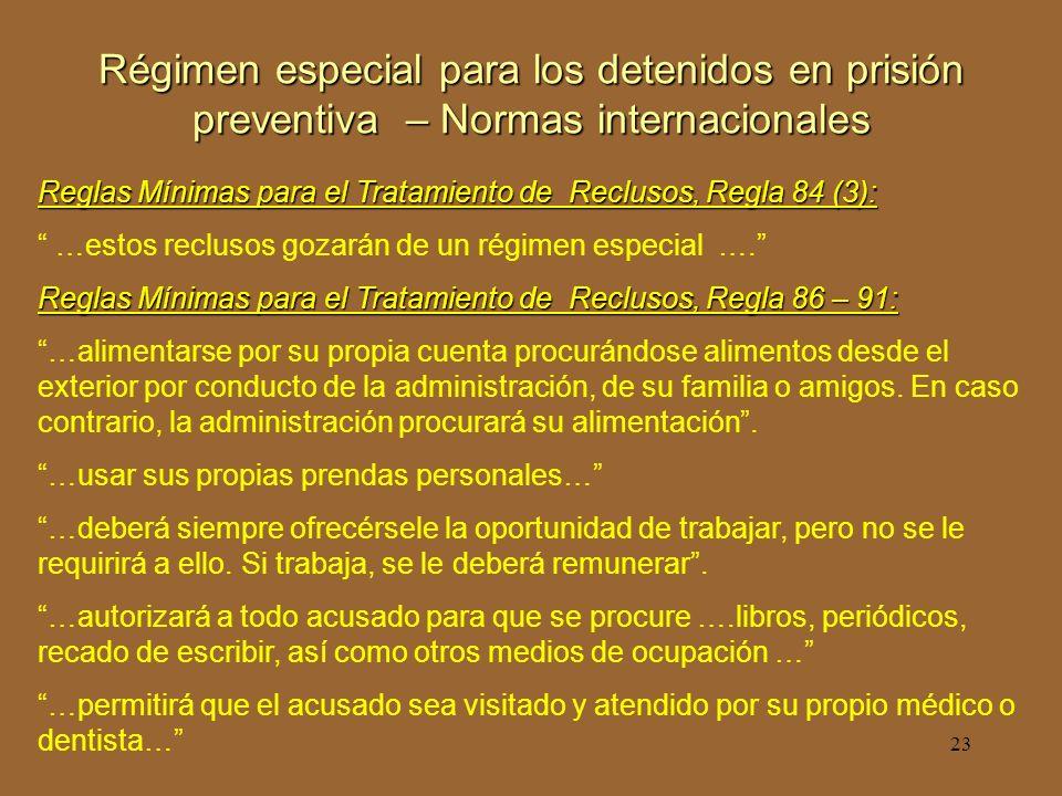 23 Régimen especial para los detenidos en prisión preventiva – Normas internacionales Reglas Mínimas para el Tratamiento de Reclusos, Regla 84 (3): …estos reclusos gozarán de un régimen especial ….