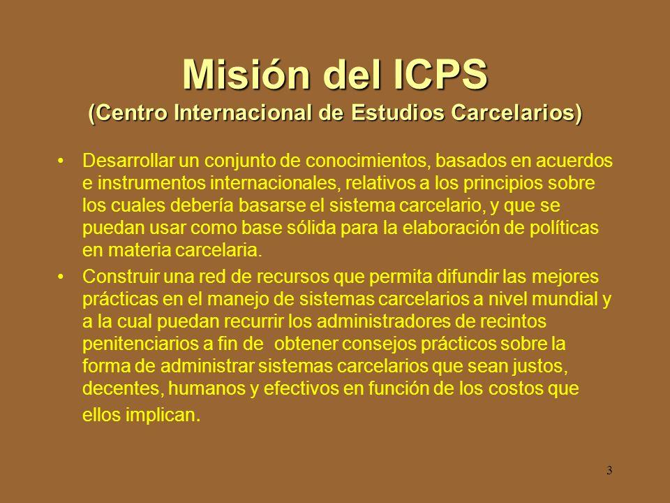 3 Misión del ICPS (Centro Internacional de Estudios Carcelarios) Desarrollar un conjunto de conocimientos, basados en acuerdos e instrumentos internacionales, relativos a los principios sobre los cuales debería basarse el sistema carcelario, y que se puedan usar como base sólida para la elaboración de políticas en materia carcelaria.