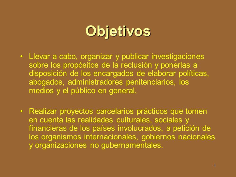 4 Objetivos Llevar a cabo, organizar y publicar investigaciones sobre los propósitos de la reclusión y ponerlas a disposición de los encargados de elaborar políticas, abogados, administradores penitenciarios, los medios y el público en general.
