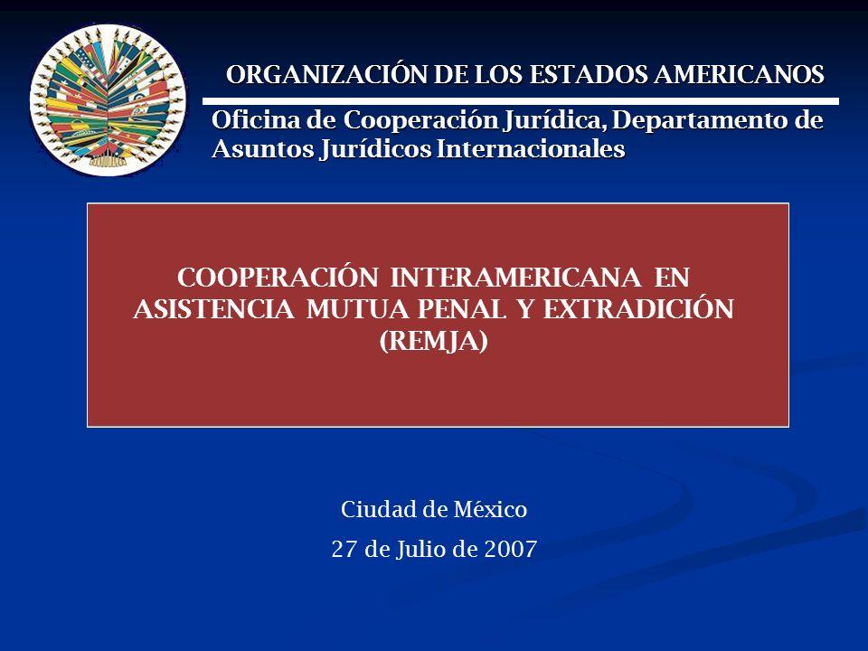 COOPERACIÓN INTERAMERICANA EN ASISTENCIA MUTUA PENAL Y EXTRADICIÓN (REMJA) Ciudad de México 27 de Julio de 2007 ORGANIZACIÓN DE LOS ESTADOS AMERICANOS ORGANIZACIÓN DE LOS ESTADOS AMERICANOS Oficina de Cooperación Jurídica, Departamento de Asuntos Jurídicos Internacionales