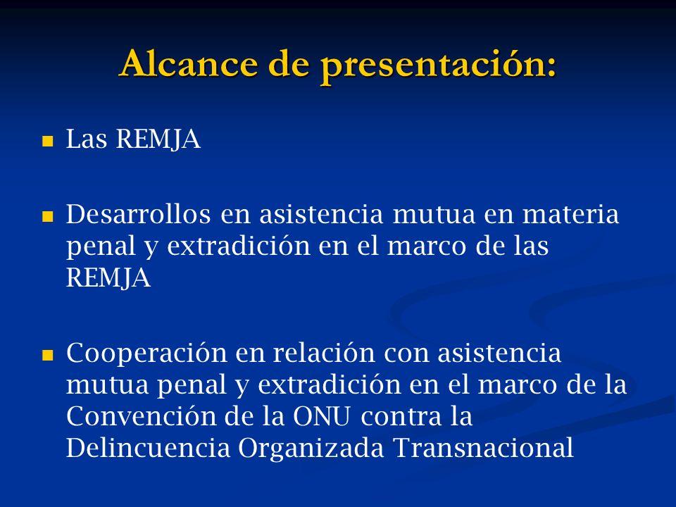 Alcance de presentación: Las REMJA Desarrollos en asistencia mutua en materia penal y extradición en el marco de las REMJA Cooperación en relación con asistencia mutua penal y extradición en el marco de la Convención de la ONU contra la Delincuencia Organizada Transnacional