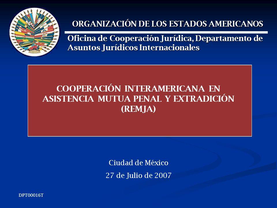 COOPERACIÓN INTERAMERICANA EN ASISTENCIA MUTUA PENAL Y EXTRADICIÓN (REMJA) Ciudad de México 27 de Julio de 2007 ORGANIZACIÓN DE LOS ESTADOS AMERICANOS ORGANIZACIÓN DE LOS ESTADOS AMERICANOS Oficina de Cooperación Jurídica, Departamento de Asuntos Jurídicos Internacionales DPT00016T