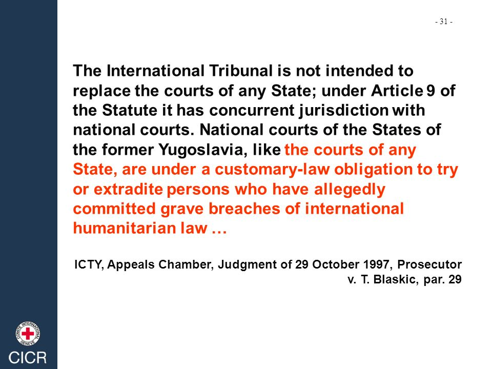 The International Tribunal is not intended to replace the courts of any State; under Article 9 of the Statute it has concurrent jurisdiction with nati