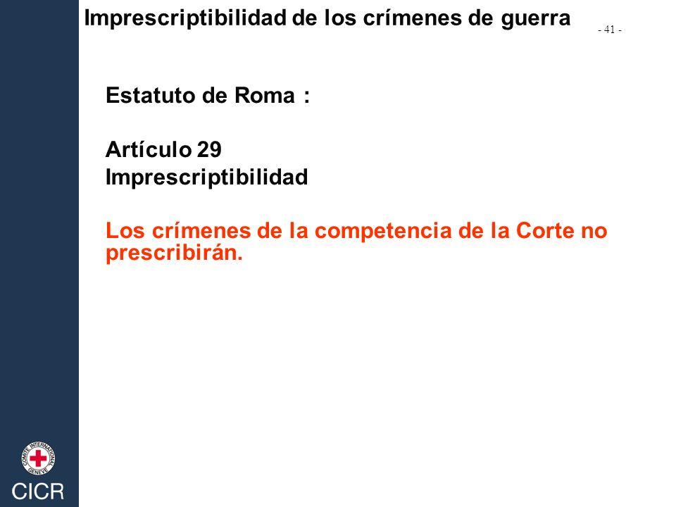 Estatuto de Roma : Artículo 29 Imprescriptibilidad Los crímenes de la competencia de la Corte no prescribirán. Imprescriptibilidad de los crímenes de