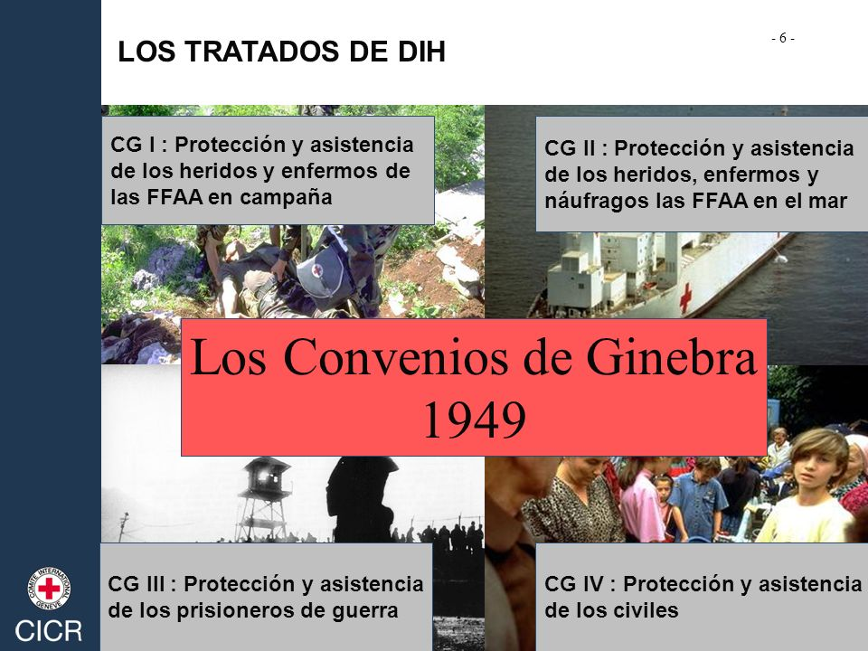 LOS TRATADOS DE DIH Los Convenios de Ginebra 1949 CG I : Protección y asistencia de los heridos y enfermos de las FFAA en campaña CG II : Protección y