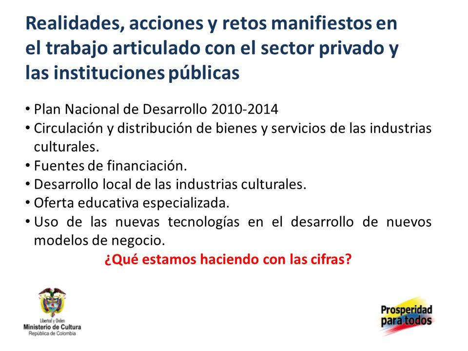 Realidades, acciones y retos manifiestos en el trabajo articulado con el sector privado y las instituciones públicas Plan Nacional de Desarrollo 2010-2014 Circulación y distribución de bienes y servicios de las industrias culturales.