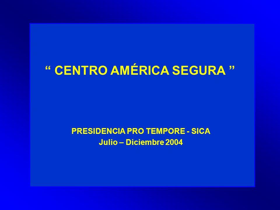 CENTRO AMÉRICA SEGURA PRESIDENCIA PRO TEMPORE - SICA Julio – Diciembre 2004