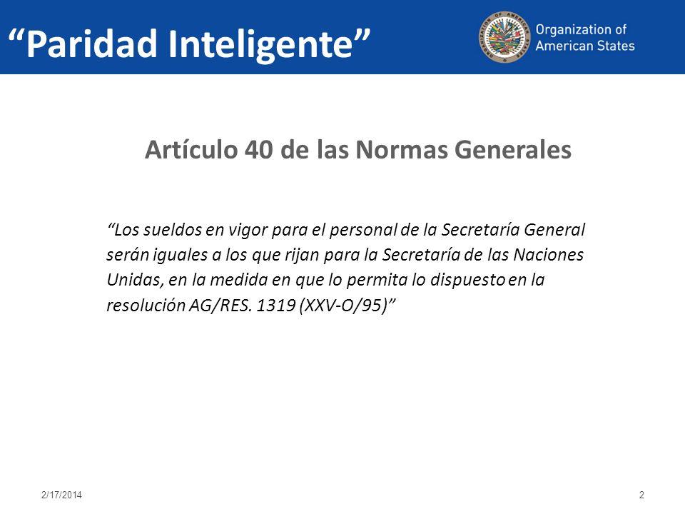 Paridad Inteligente Artículo 40 de las Normas Generales Los sueldos en vigor para el personal de la Secretaría General serán iguales a los que rijan para la Secretaría de las Naciones Unidas, en la medida en que lo permita lo dispuesto en la resolución AG/RES.