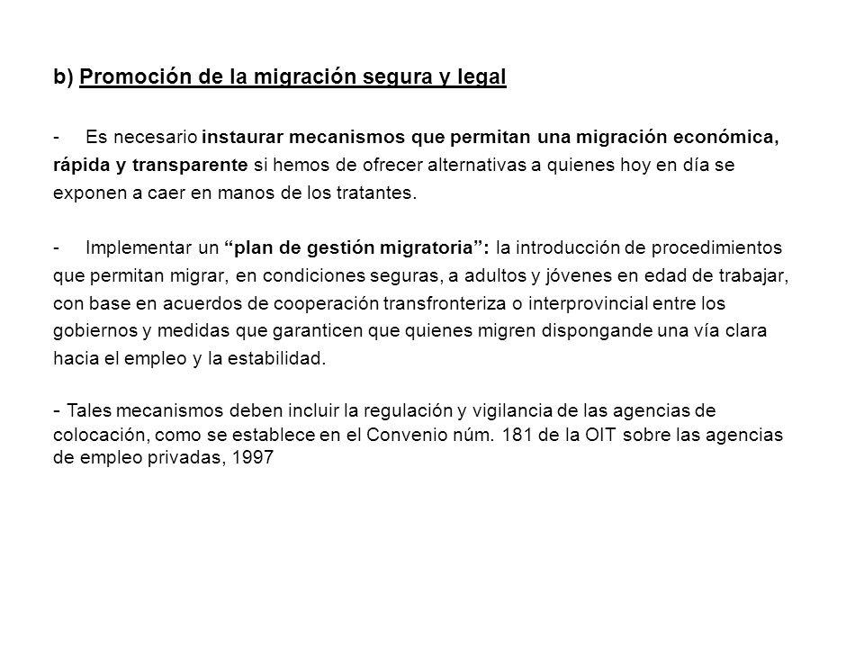 b) Promoción de la migración segura y legal -Es necesario instaurar mecanismos que permitan una migración económica, rápida y transparente si hemos de