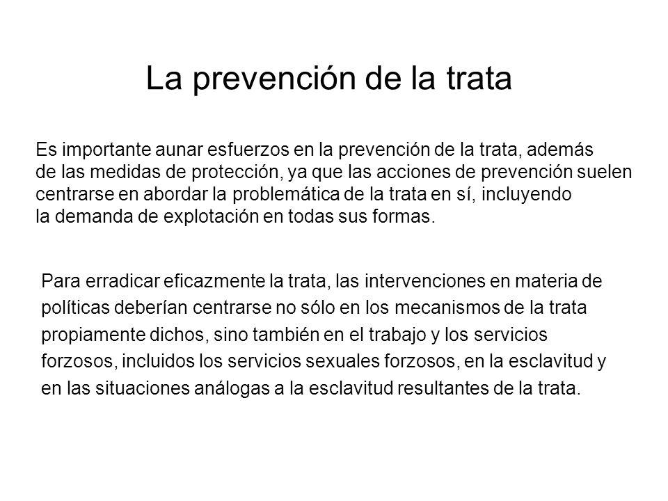 La prevención de la trata Para erradicar eficazmente la trata, las intervenciones en materia de políticas deberían centrarse no sólo en los mecanismos