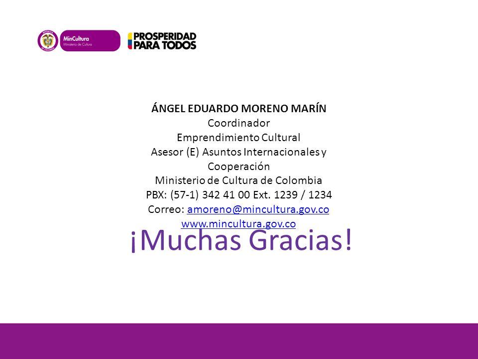 ¡Muchas Gracias! ÁNGEL EDUARDO MORENO MARÍN Coordinador Emprendimiento Cultural Asesor (E) Asuntos Internacionales y Cooperación Ministerio de Cultura