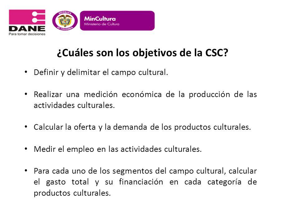 ¿Cuáles son los objetivos de la CSC? Definir y delimitar el campo cultural. Realizar una medición económica de la producción de las actividades cultur