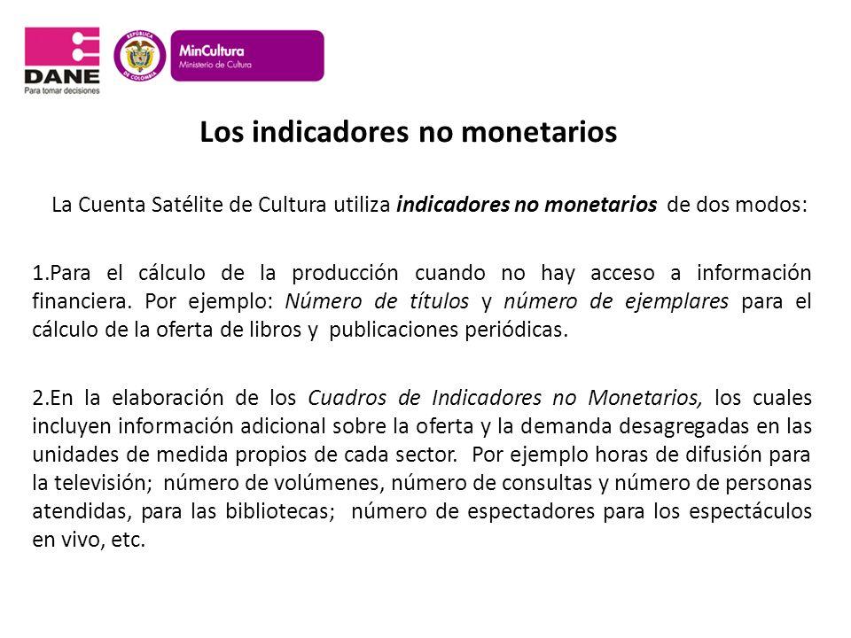 Los indicadores no monetarios La Cuenta Satélite de Cultura utiliza indicadores no monetarios de dos modos: 1.Para el cálculo de la producción cuando