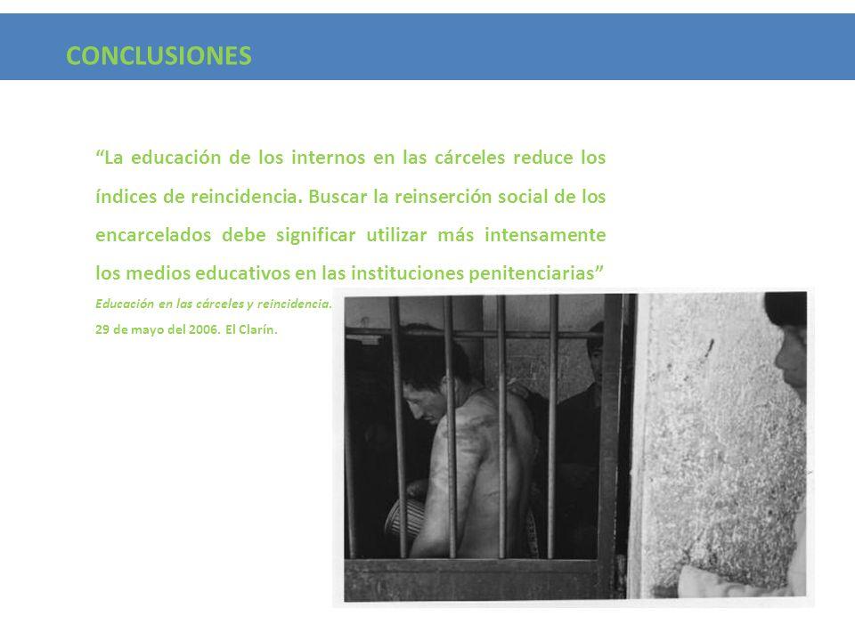 CONCLUSIONES La educación de los internos en las cárceles reduce los índices de reincidencia. Buscar la reinserción social de los encarcelados debe si