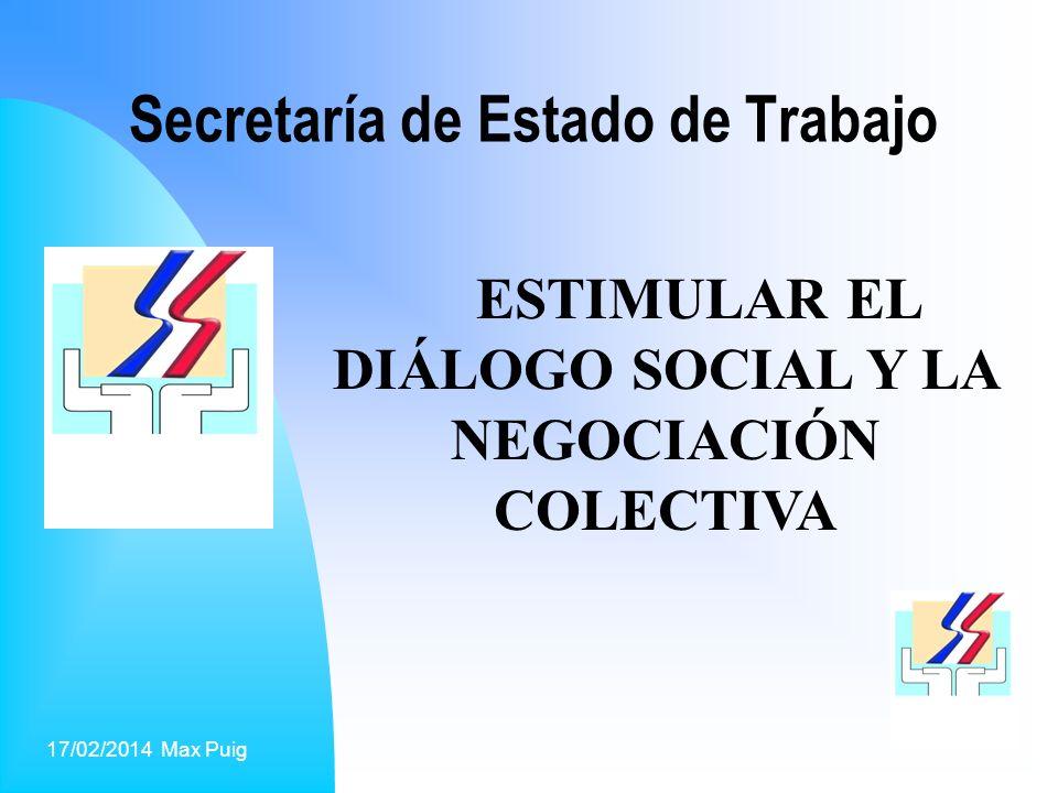 17/02/2014 Max Puig1 Secretaría de Estado de Trabajo ESTIMULAR EL DIÁLOGO SOCIAL Y LA NEGOCIACIÓN COLECTIVA