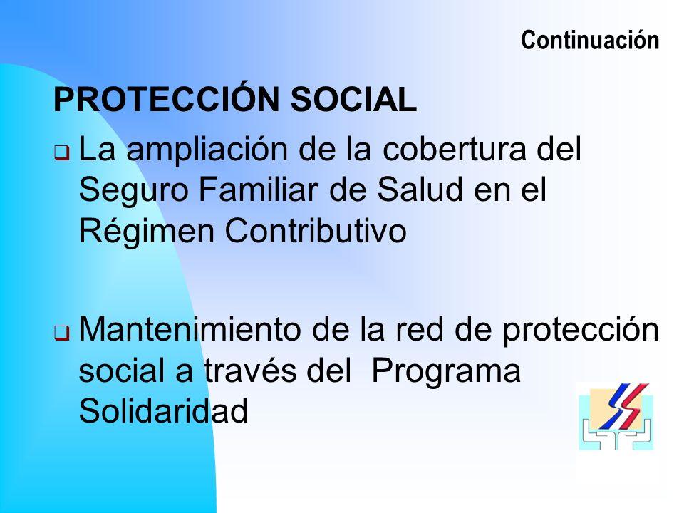 Continuación PROTECCIÓN SOCIAL La ampliación de la cobertura del Seguro Familiar de Salud en el Régimen Contributivo Mantenimiento de la red de protección social a través del Programa Solidaridad