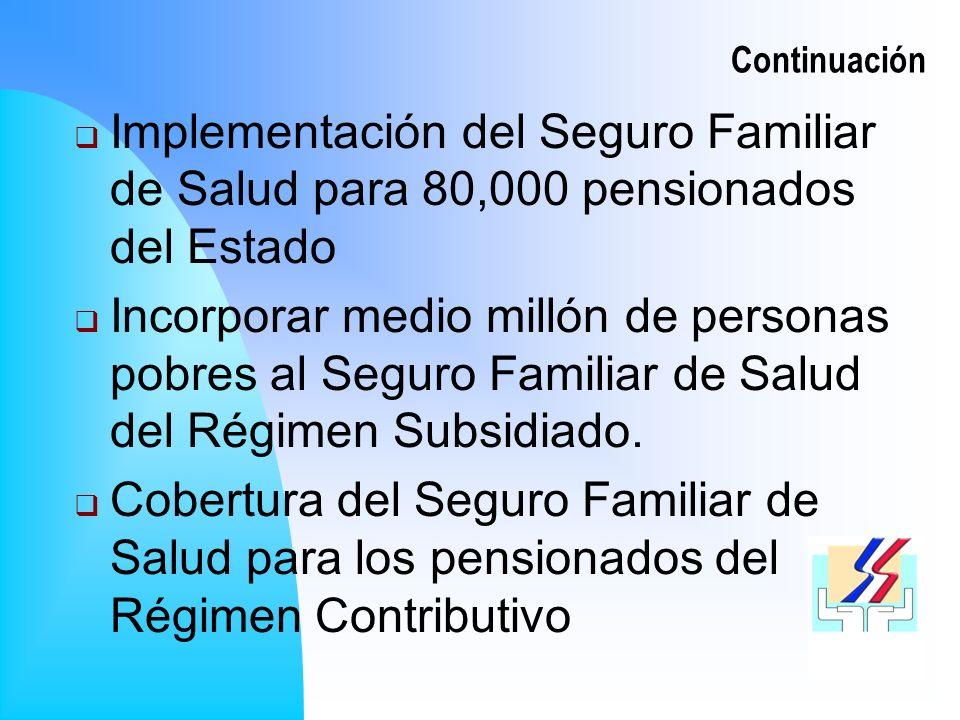 Continuación Implementación del Seguro Familiar de Salud para 80,000 pensionados del Estado Incorporar medio millón de personas pobres al Seguro Familiar de Salud del Régimen Subsidiado.