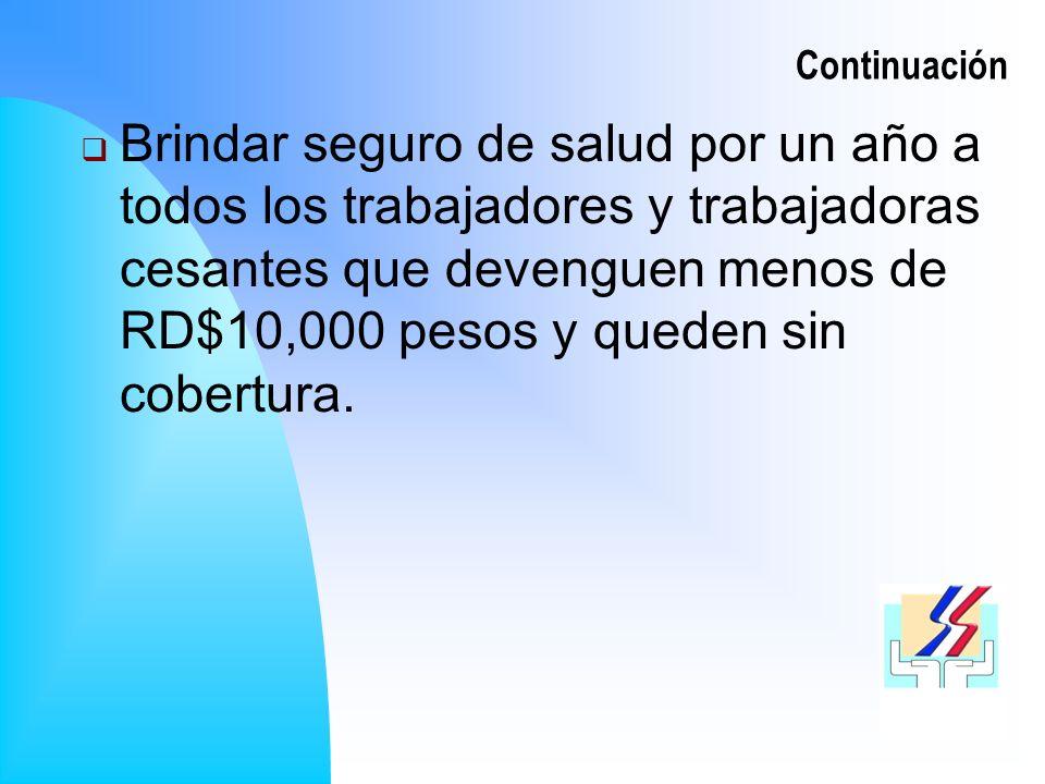 Continuación Brindar seguro de salud por un año a todos los trabajadores y trabajadoras cesantes que devenguen menos de RD$10,000 pesos y queden sin cobertura.